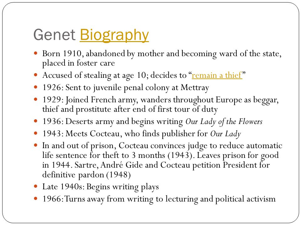 Genet BiographyBiography Born 1910, abandoned by mother and becoming ward of the state, placed in foster care Accused of stealing at age 10; decides to remain a thief remain a thief 1926: Sent to juvenile penal colony at Mettray 1929: Joined French army, wanders throughout Europe as beggar, thief and prostitute after end of first tour of duty 1936: Deserts army and begins writing Our Lady of the Flowers 1943: Meets Cocteau, who finds publisher for Our Lady In and out of prison, Cocteau convinces judge to reduce automatic life sentence for theft to 3 months (1943).