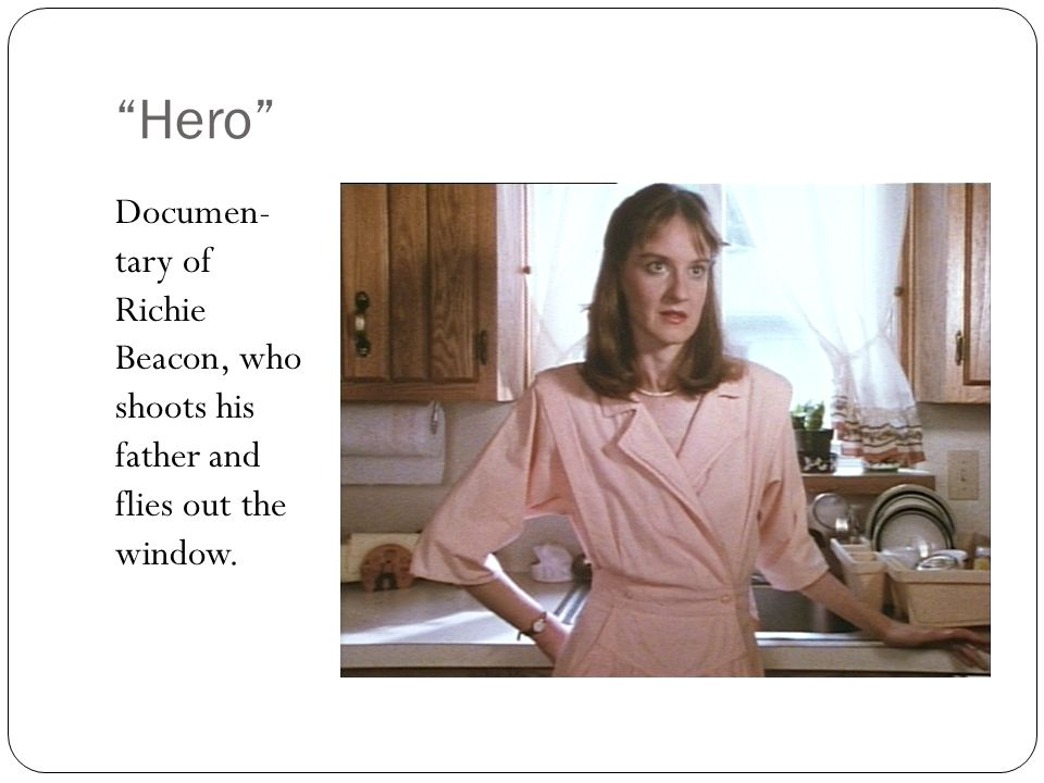 Hero Documen- tary of Richie Beacon, who shoots his father and flies out the window.
