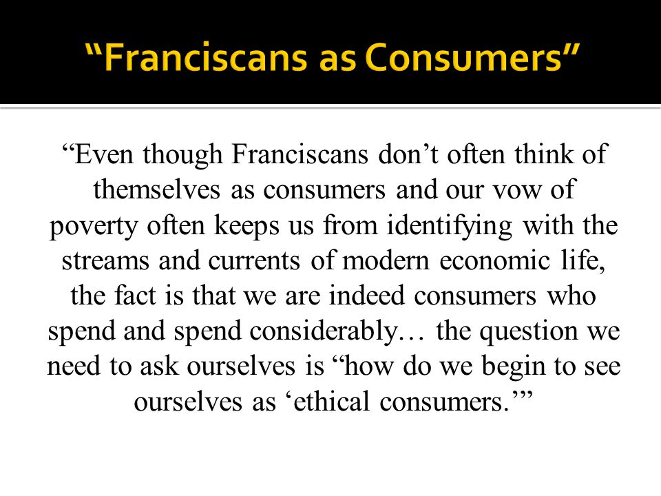 """""""Even though Franciscans don't often think of themselves as consumers and our vow of poverty often keeps us from identifying with the streams and curr"""