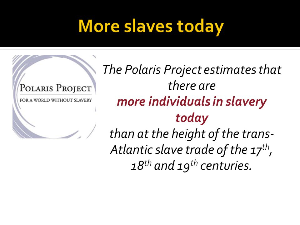 The Polaris Project estimates that there are more individuals in slavery today than at the height of the trans- Atlantic slave trade of the 17 th, 18