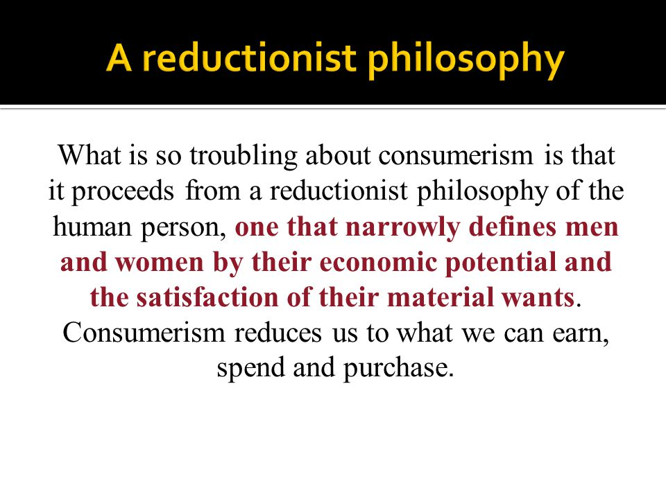 What is so troubling about consumerism is that it proceeds from a reductionist philosophy of the human person, one that narrowly defines men and women