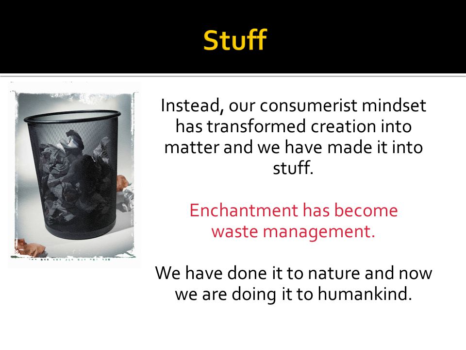 Instead, our consumerist mindset has transformed creation into matter and we have made it into stuff. Enchantment has become waste management. We have