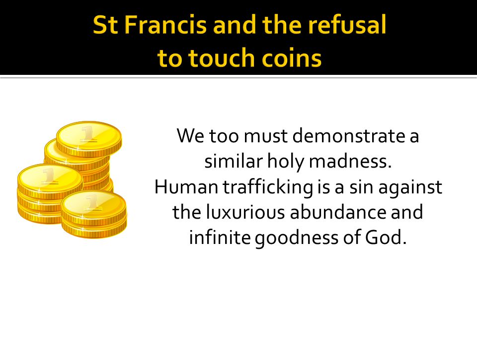 We too must demonstrate a similar holy madness. Human trafficking is a sin against the luxurious abundance and infinite goodness of God.