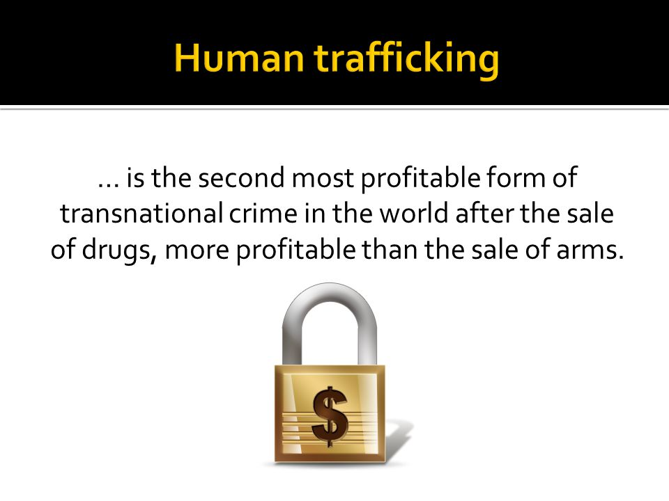 … is the second most profitable form of transnational crime in the world after the sale of drugs, more profitable than the sale of arms.