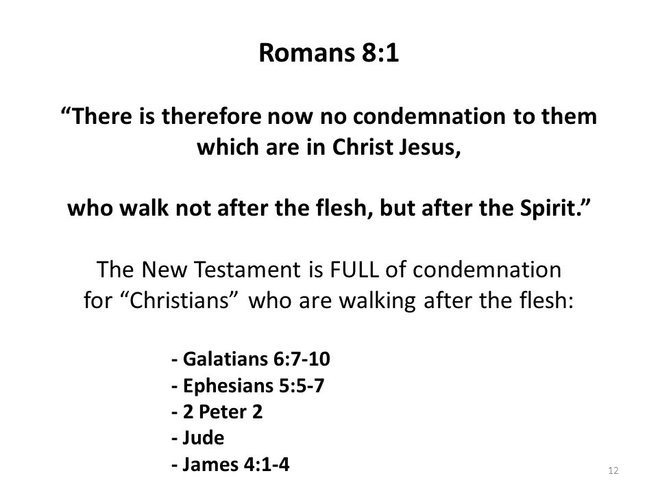 Romans 8:1 There is therefore now no condemnation to them which are in Christ Jesus, who walk not after the flesh, but after the Spirit. The New Testament is FULL of condemnation for Christians who are walking after the flesh: - Galatians 6:7-10 - Ephesians 5:5-7 - 2 Peter 2 - Jude - James 4:1-4 12