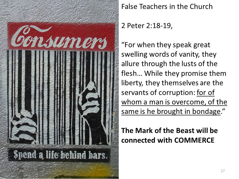 False Teachers in the Church 2 Peter 2:18-19, For when they speak great swelling words of vanity, they allure through the lusts of the flesh… While they promise them liberty, they themselves are the servants of corruption: for of whom a man is overcome, of the same is he brought in bondage. The Mark of the Beast will be connected with COMMERCE 27