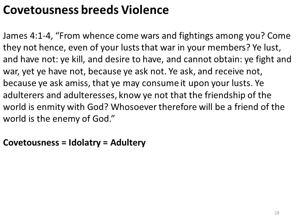 "Covetousness breeds Violence James 4:1-4, ""From whence come wars and fightings among you? Come they not hence, even of your lusts that war in your mem"