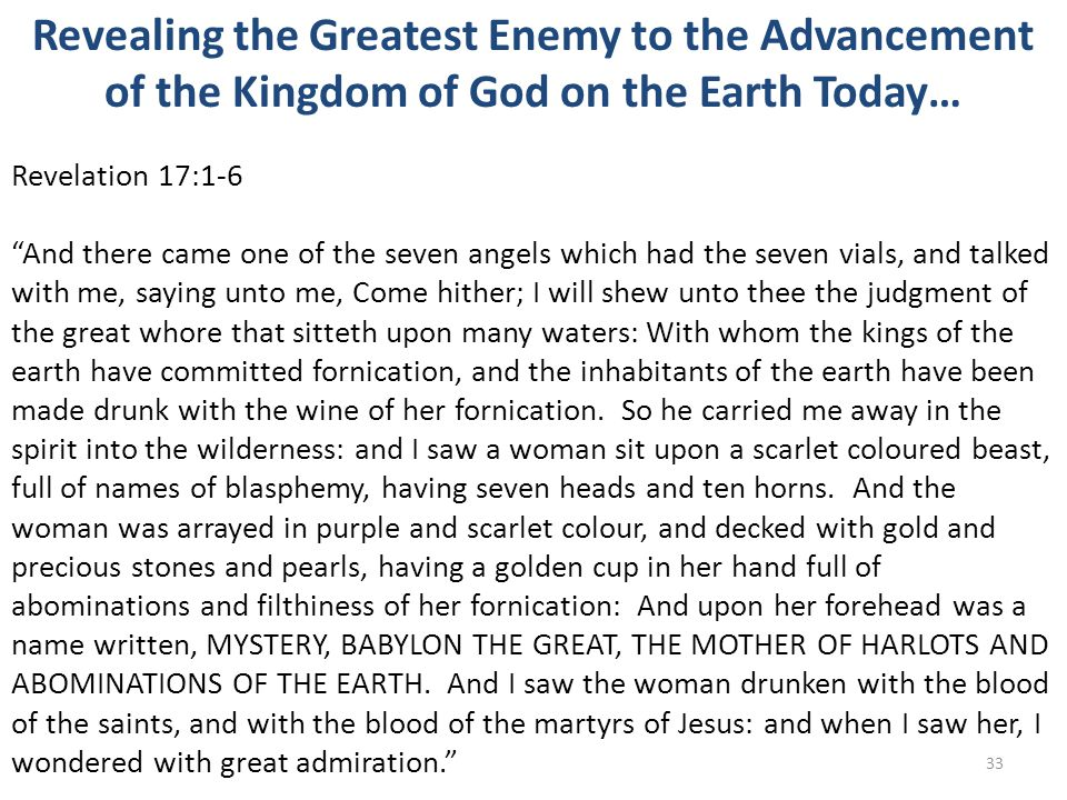 Revealing the Greatest Enemy to the Advancement of the Kingdom of God on the Earth Today… Revelation 17:1-6 And there came one of the seven angels which had the seven vials, and talked with me, saying unto me, Come hither; I will shew unto thee the judgment of the great whore that sitteth upon many waters: With whom the kings of the earth have committed fornication, and the inhabitants of the earth have been made drunk with the wine of her fornication.