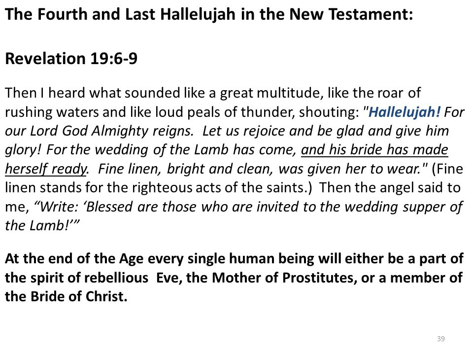 The Fourth and Last Hallelujah in the New Testament: Revelation 19:6-9 Then I heard what sounded like a great multitude, like the roar of rushing waters and like loud peals of thunder, shouting: Hallelujah.