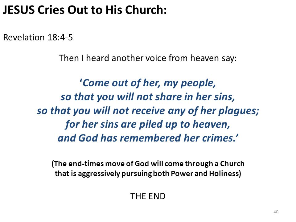 JESUS Cries Out to His Church: Revelation 18:4-5 Then I heard another voice from heaven say: 'Come out of her, my people, so that you will not share in her sins, so that you will not receive any of her plagues; for her sins are piled up to heaven, and God has remembered her crimes.' (The end-times move of God will come through a Church that is aggressively pursuing both Power and Holiness) THE END 40