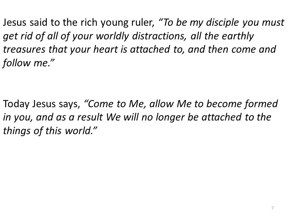 Jesus said to the rich young ruler, To be my disciple you must get rid of all of your worldly distractions, all the earthly treasures that your heart is attached to, and then come and follow me. Today Jesus says, Come to Me, allow Me to become formed in you, and as a result We will no longer be attached to the things of this world. 7