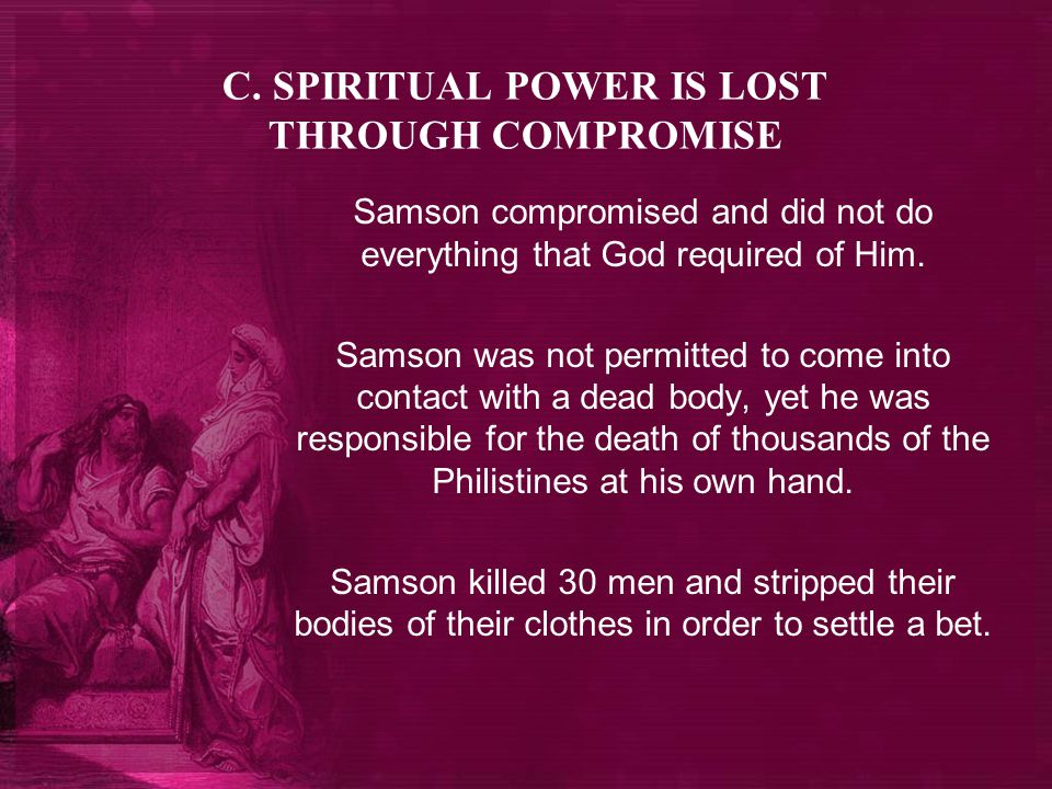 C. SPIRITUAL POWER IS LOST THROUGH COMPROMISE Samson compromised and did not do everything that God required of Him. Samson was not permitted to come