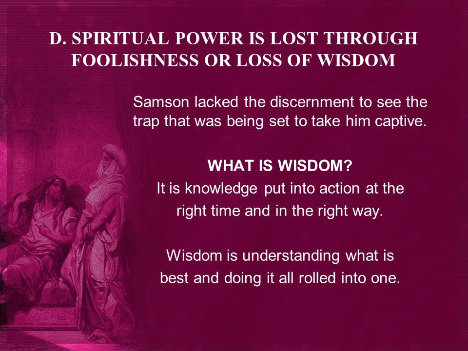 D. SPIRITUAL POWER IS LOST THROUGH FOOLISHNESS OR LOSS OF WISDOM Samson lacked the discernment to see the trap that was being set to take him captive.