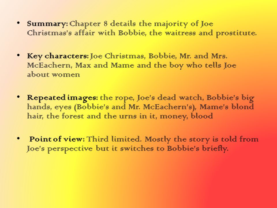 Summary: Chapter 8 details the majority of Joe Christmas's affair with Bobbie, the waitress and prostitute. Key characters: Joe Christmas, Bobbie, Mr.