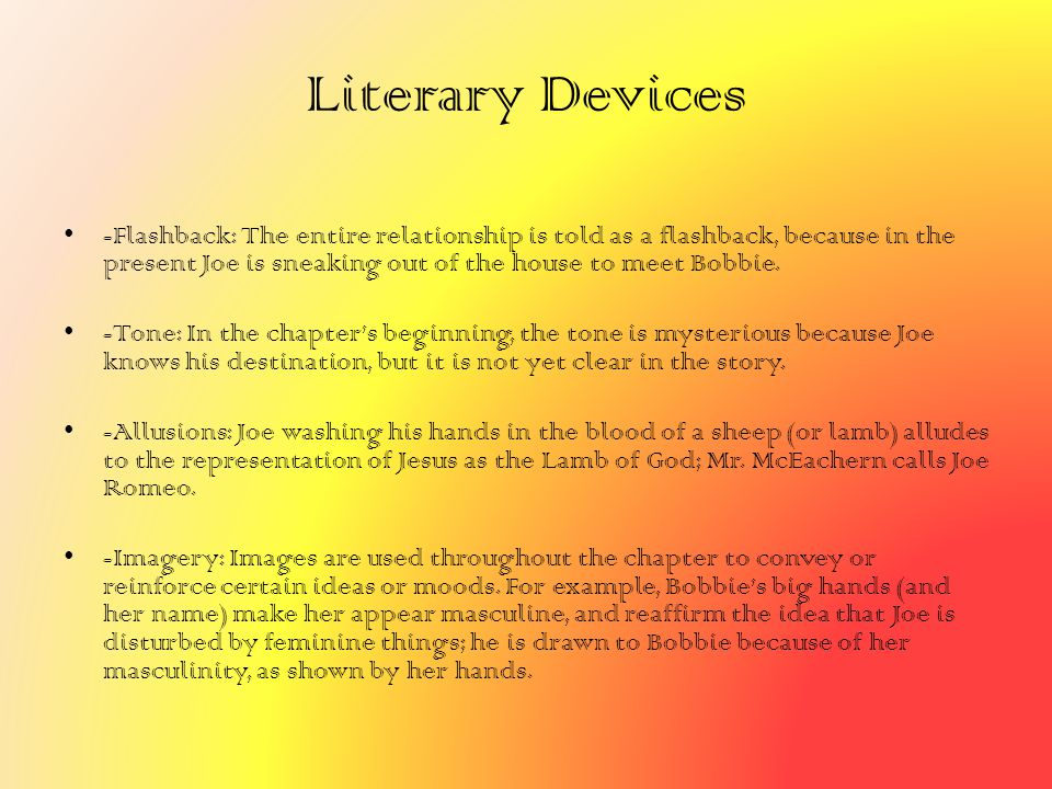 Literary Devices -Flashback: The entire relationship is told as a flashback, because in the present Joe is sneaking out of the house to meet Bobbie. -