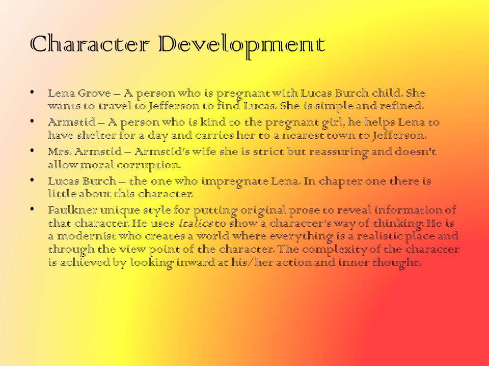 Character Development Lena Grove – A person who is pregnant with Lucas Burch child. She wants to travel to Jefferson to find Lucas. She is simple and