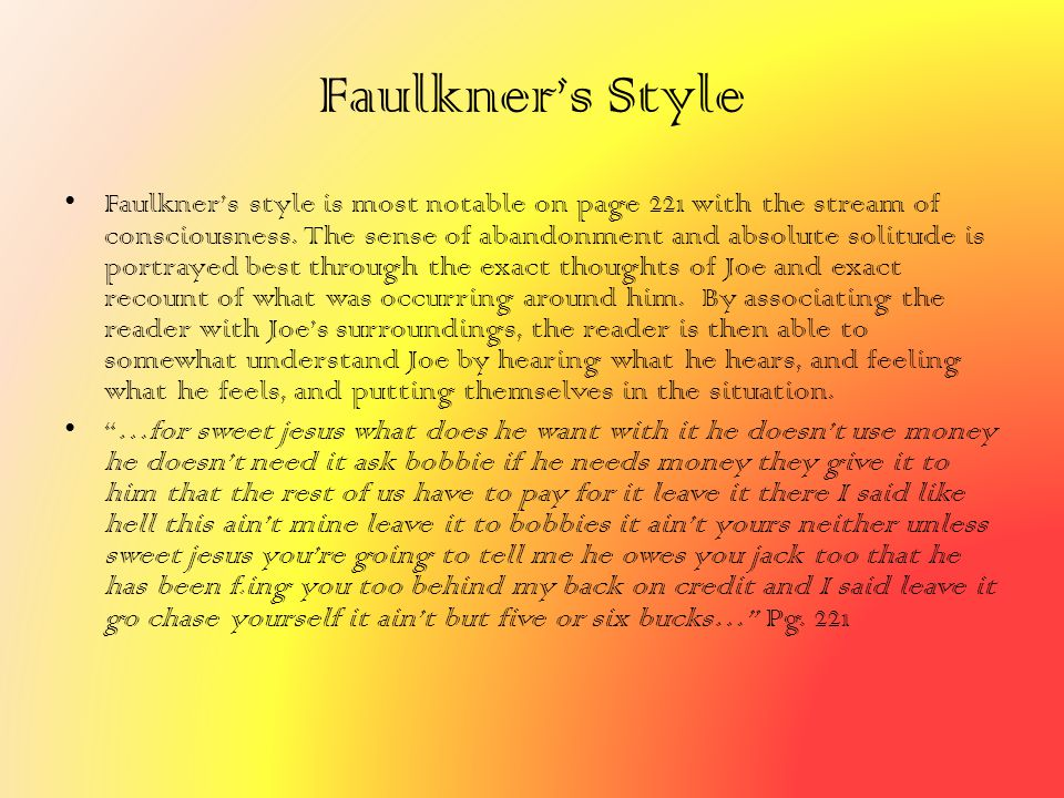 Faulkner's Style Faulkner's style is most notable on page 221 with the stream of consciousness. The sense of abandonment and absolute solitude is port