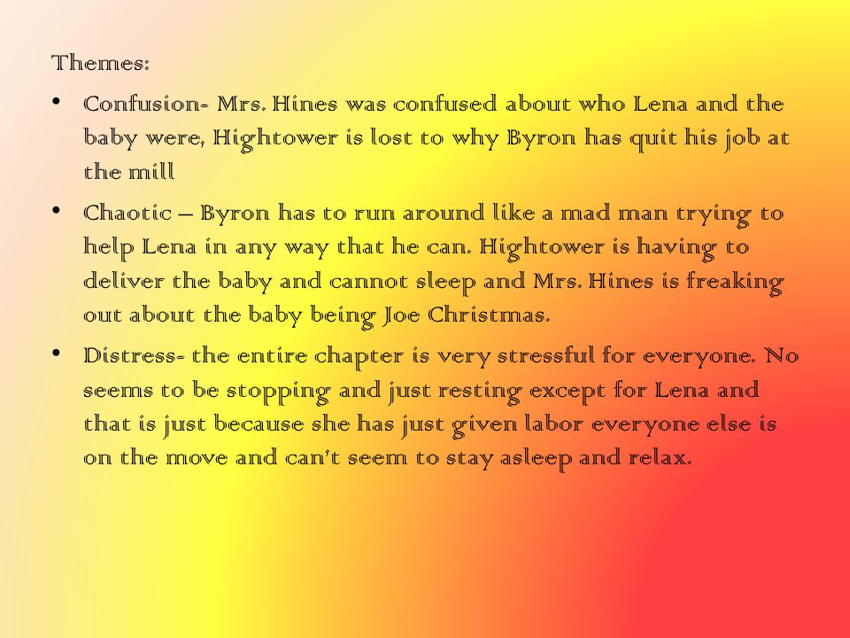 Themes: Confusion- Mrs. Hines was confused about who Lena and the baby were, Hightower is lost to why Byron has quit his job at the mill Chaotic – Byr