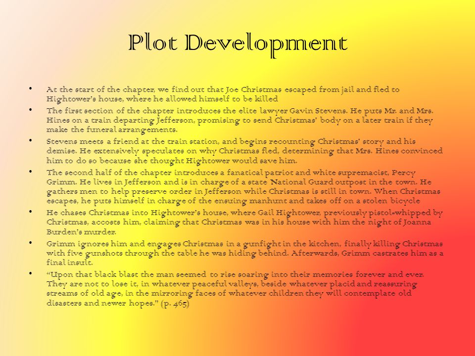 Plot Development At the start of the chapter, we find out that Joe Christmas escaped from jail and fled to Hightower's house, where he allowed himself