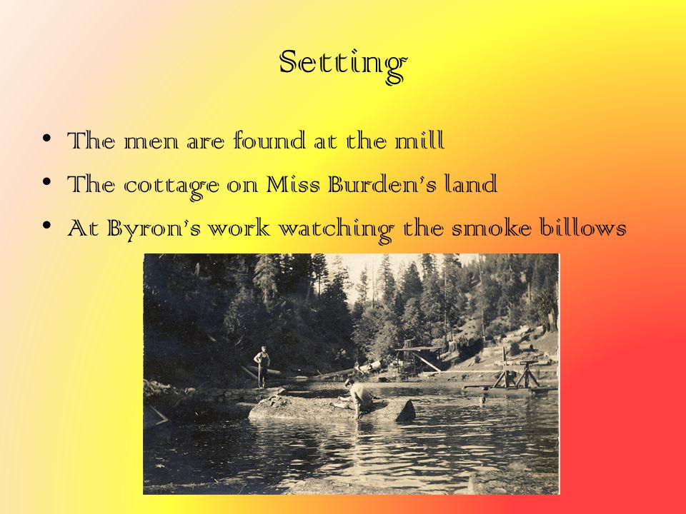 Setting The men are found at the mill The cottage on Miss Burden's land At Byron's work watching the smoke billows