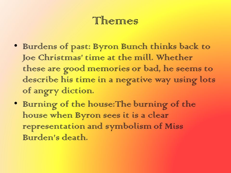 Themes Burdens of past: Byron Bunch thinks back to Joe Christmas' time at the mill. Whether these are good memories or bad, he seems to describe his t