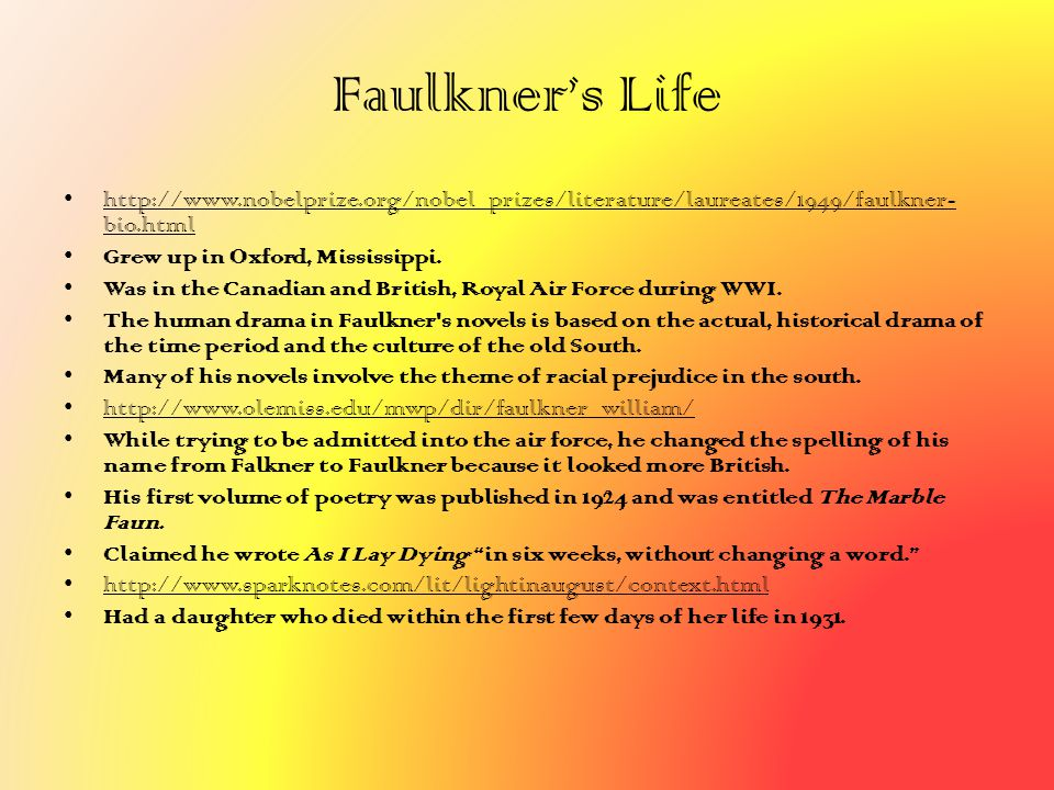 Faulkner's Life http://www.nobelprize.org/nobel_prizes/literature/laureates/1949/faulkner- bio.html Grew up in Oxford, Mississippi. Was in the Canadia