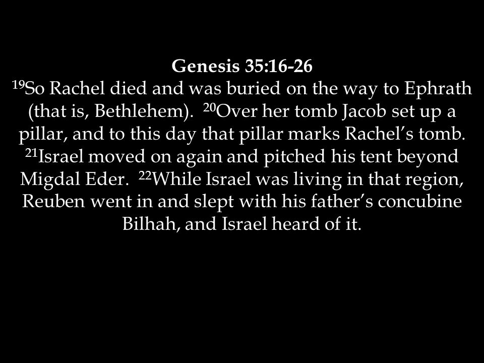 Genesis 35:16-26 19 So Rachel died and was buried on the way to Ephrath (that is, Bethlehem).