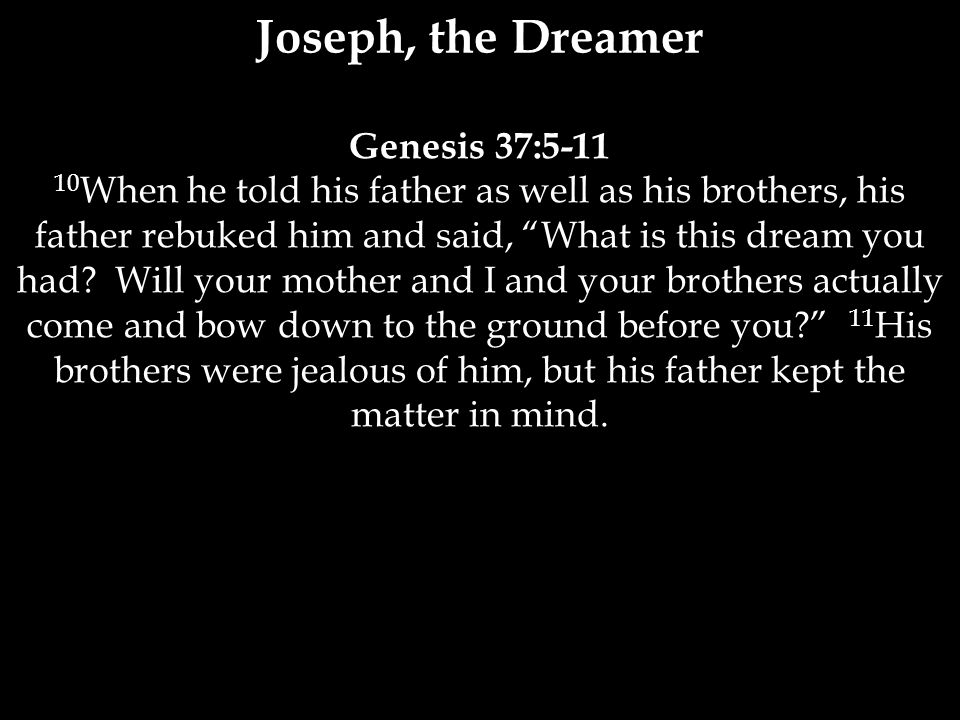 Genesis 37:5-11 10 When he told his father as well as his brothers, his father rebuked him and said, What is this dream you had.