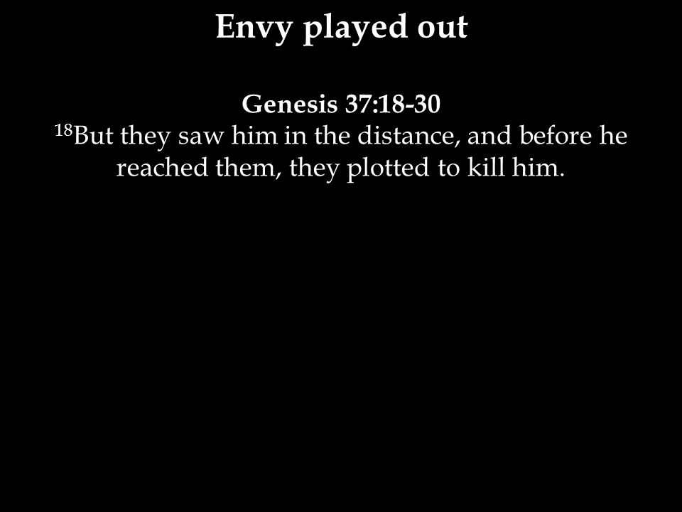 Genesis 37:18-30 18 But they saw him in the distance, and before he reached them, they plotted to kill him.
