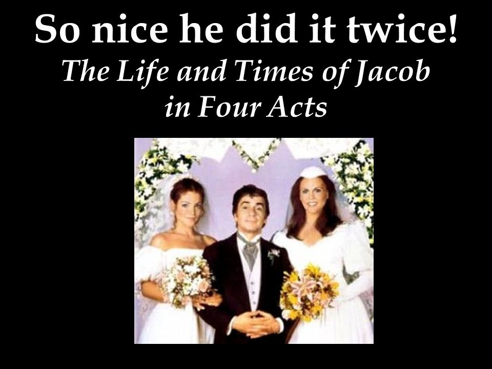 So nice he did it twice! The Life and Times of Jacob in Four Acts