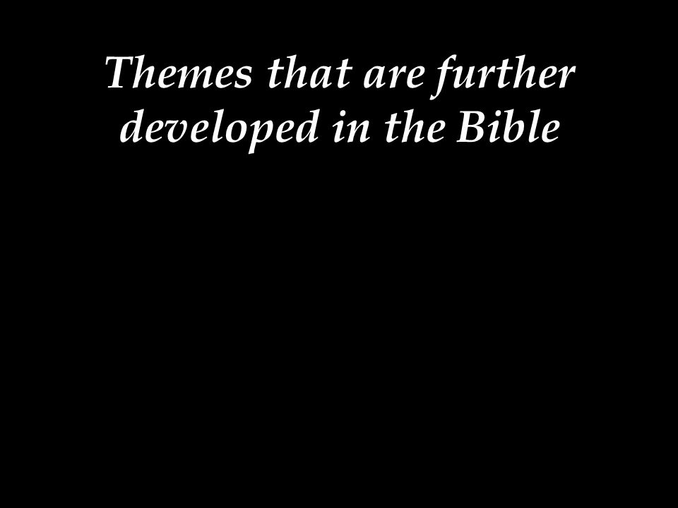 Themes that are further developed in the Bible