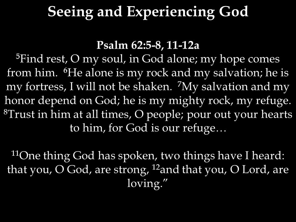 Psalm 62:5-8, 11-12a 5 Find rest, O my soul, in God alone; my hope comes from him.