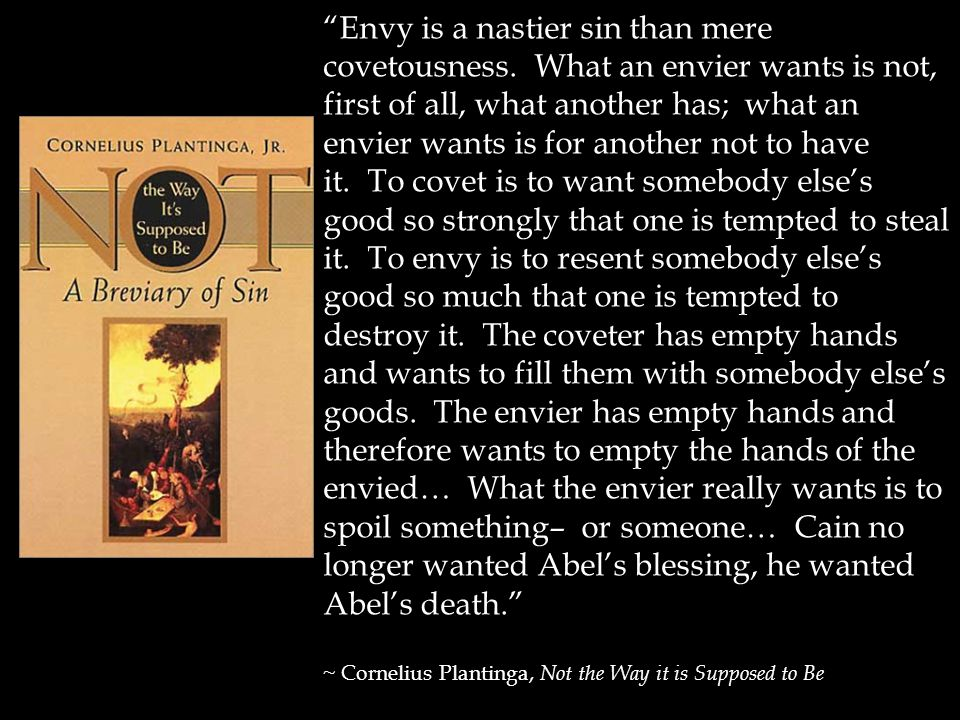 Envy is a nastier sin than mere covetousness.