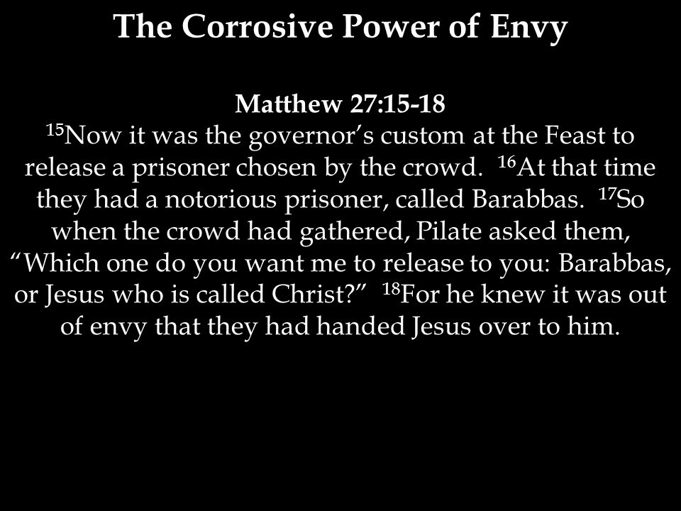 Matthew 27:15-18 15 Now it was the governor's custom at the Feast to release a prisoner chosen by the crowd.