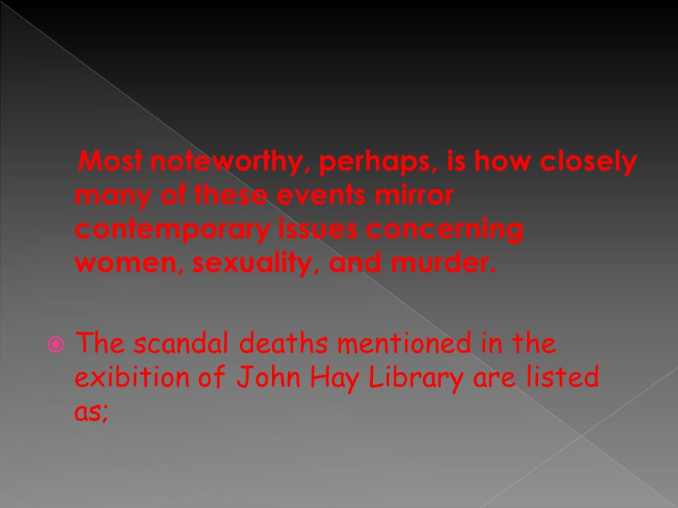  An exhibition from the collections of the John Hay Library April 1 - May 15 1996  It focuses on sexual scandals and murders in 19th century America that involved women in a significant way: as victims, as perpetrators, or as involved bystanders.