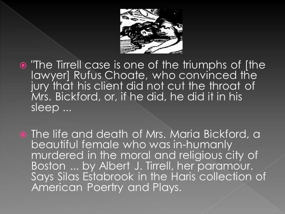  The Tirrell case is one of the triumphs of [the lawyer] Rufus Choate, who convinced the jury that his client did not cut the throat of Mrs.