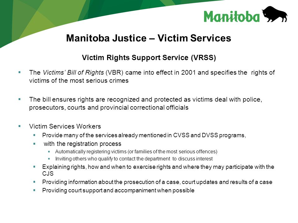 Manitoba Justice – Victim Services Victim Rights Support Service (VRSS)  The Victims' Bill of Rights (VBR) came into effect in 2001 and specifies the rights of victims of the most serious crimes  The bill ensures rights are recognized and protected as victims deal with police, prosecutors, courts and provincial correctional officials  Victim Services Workers  Provide many of the services already mentioned in CVSS and DVSS programs,  with the registration process  Automatically registering victims (or families of the most serious offences)  Inviting others who qualify to contact the department to discuss interest  Explaining rights, how and when to exercise rights and where they may participate with the CJS  Providing information about the prosecution of a case, court updates and results of a case  Providing court support and accompaniment when possible