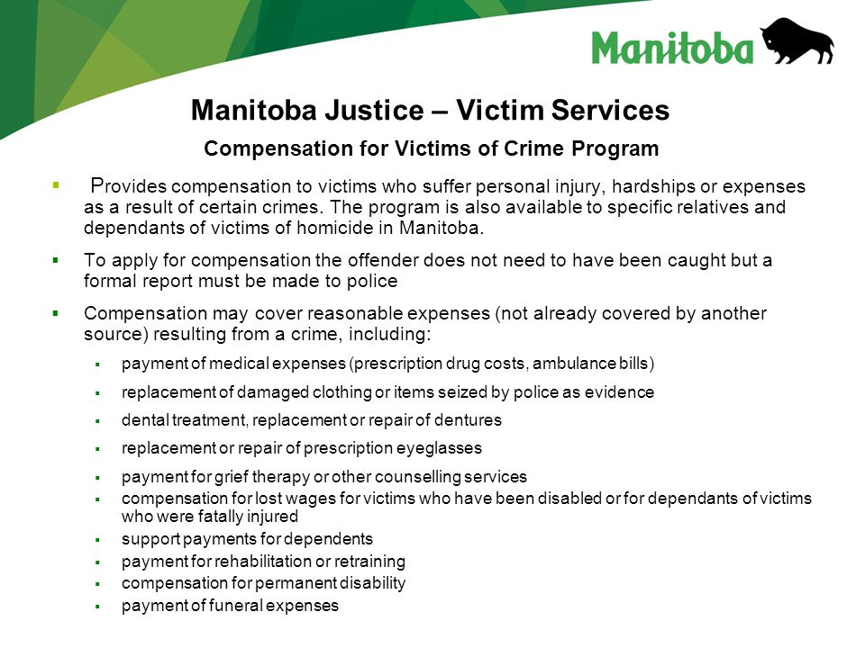 Manitoba Justice – Victim Services Compensation for Victims of Crime Program  P rovides compensation to victims who suffer personal injury, hardships or expenses as a result of certain crimes.
