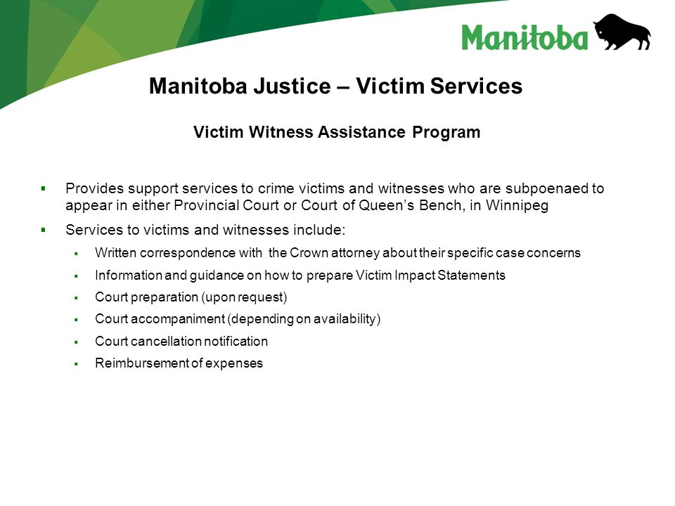 Manitoba Justice – Victim Services Victim Witness Assistance Program  Provides support services to crime victims and witnesses who are subpoenaed to appear in either Provincial Court or Court of Queen's Bench, in Winnipeg  Services to victims and witnesses include:  Written correspondence with the Crown attorney about their specific case concerns  Information and guidance on how to prepare Victim Impact Statements  Court preparation (upon request)  Court accompaniment (depending on availability)  Court cancellation notification  Reimbursement of expenses