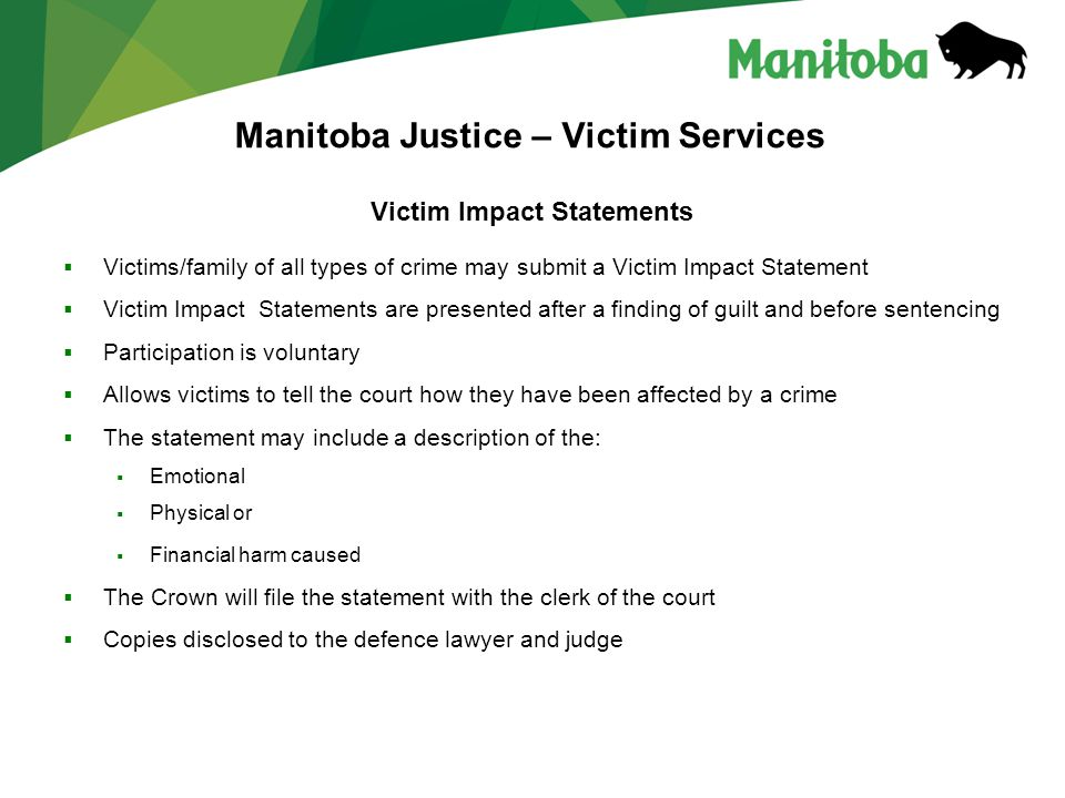 Manitoba Justice – Victim Services Victim Impact Statements  Victims/family of all types of crime may submit a Victim Impact Statement  Victim Impact Statements are presented after a finding of guilt and before sentencing  Participation is voluntary  Allows victims to tell the court how they have been affected by a crime  The statement may include a description of the:  Emotional  Physical or  Financial harm caused  The Crown will file the statement with the clerk of the court  Copies disclosed to the defence lawyer and judge
