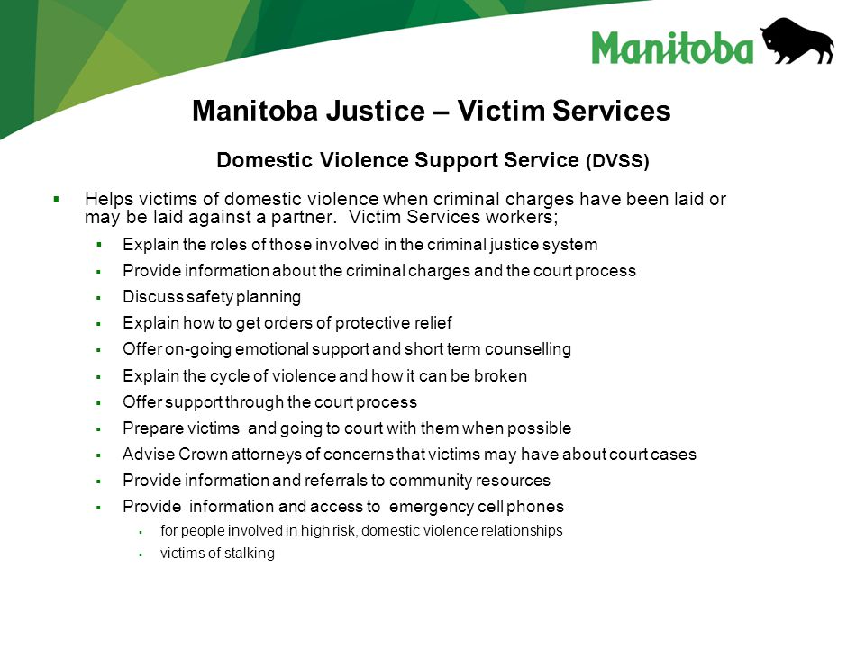 Manitoba Justice – Victim Services Domestic Violence Support Service (DVSS)  Helps victims of domestic violence when criminal charges have been laid