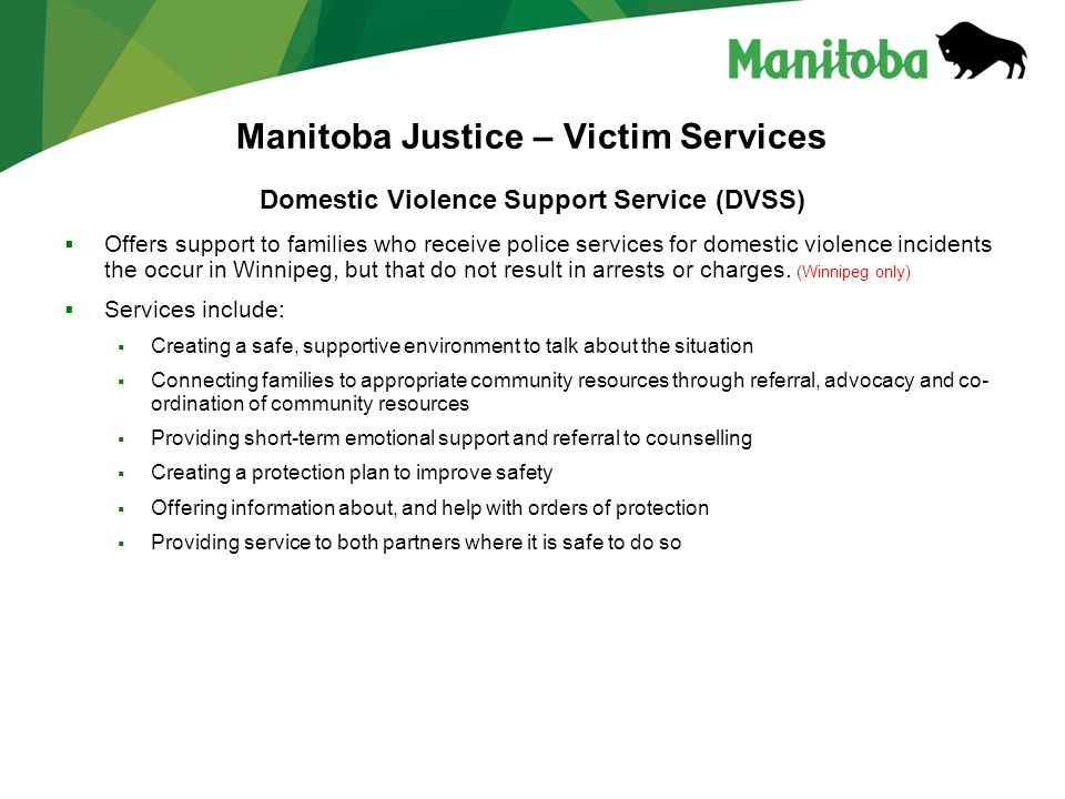 Manitoba Justice – Victim Services Domestic Violence Support Service (DVSS)  Offers support to families who receive police services for domestic violence incidents the occur in Winnipeg, but that do not result in arrests or charges.