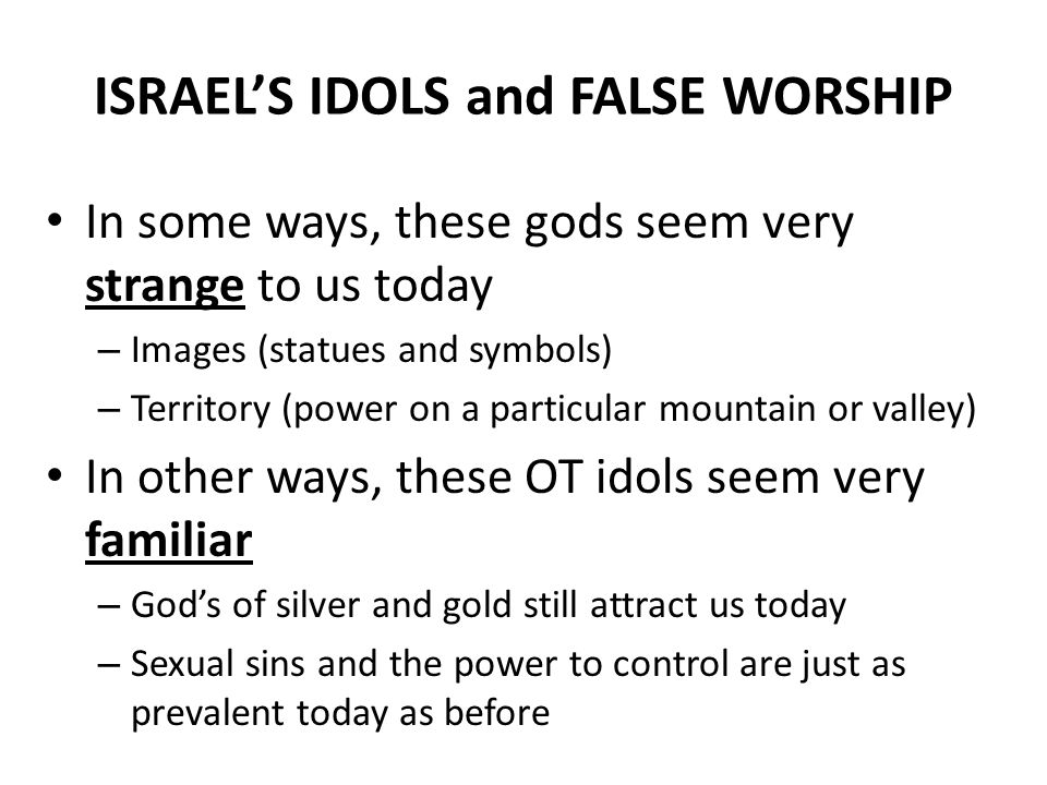 ISRAEL'S IDOLS and FALSE WORSHIP In some ways, these gods seem very strange to us today – Images (statues and symbols) – Territory (power on a particular mountain or valley) In other ways, these OT idols seem very familiar – God's of silver and gold still attract us today – Sexual sins and the power to control are just as prevalent today as before