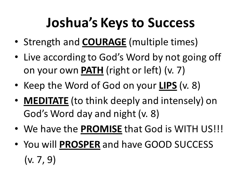 Joshua's Keys to Success Strength and COURAGE (multiple times) Live according to God's Word by not going off on your own PATH (right or left) (v.