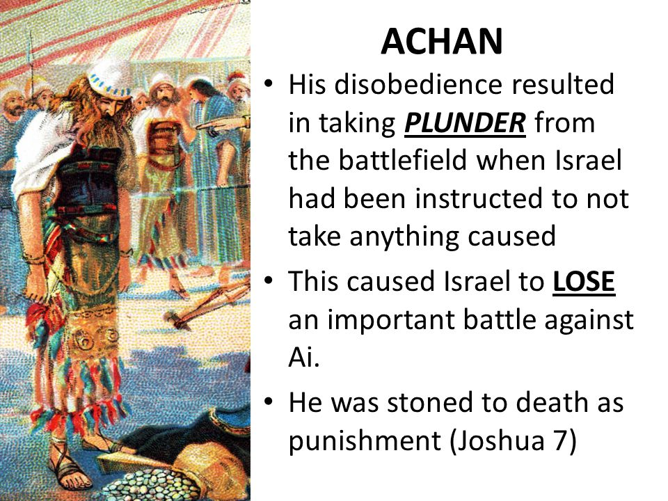 ACHAN His disobedience resulted in taking PLUNDER from the battlefield when Israel had been instructed to not take anything caused This caused Israel to LOSE an important battle against Ai.