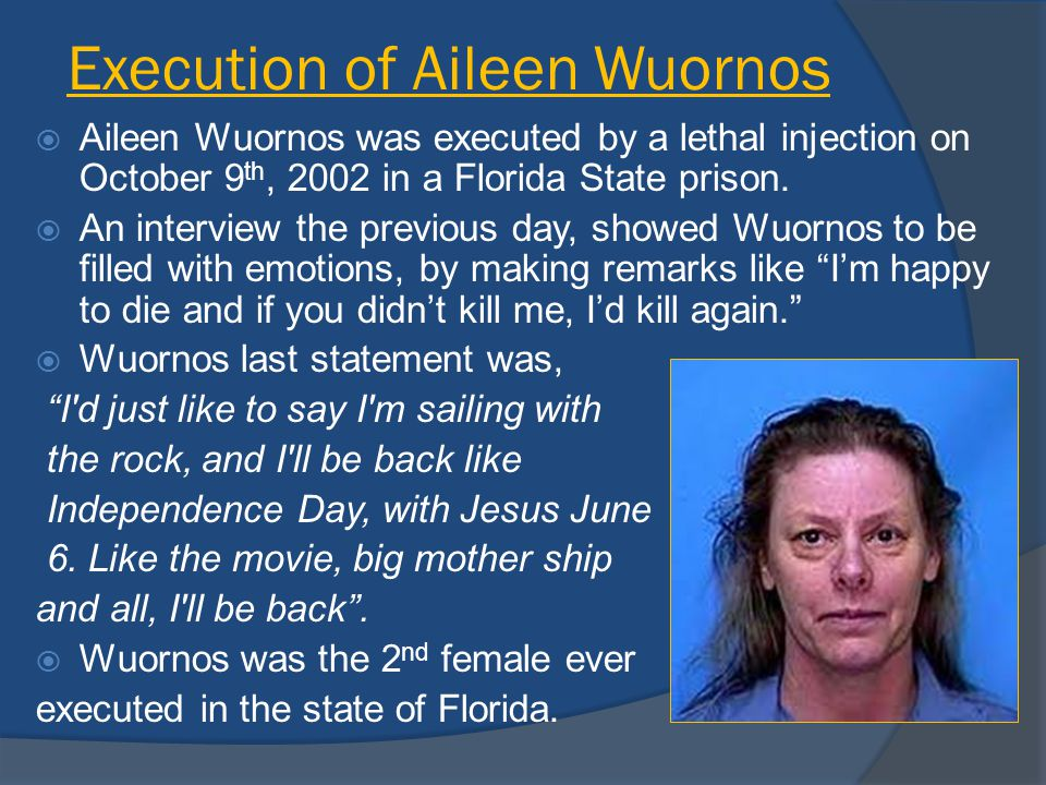 Execution of Aileen Wuornos  Aileen Wuornos was executed by a lethal injection on October 9 th, 2002 in a Florida State prison.  An interview the pr