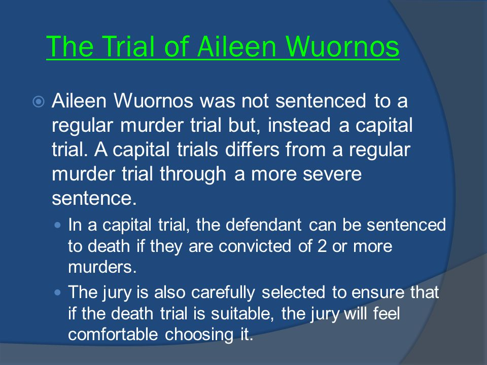 The Trial of Aileen Wuornos  Aileen Wuornos was not sentenced to a regular murder trial but, instead a capital trial. A capital trials differs from a