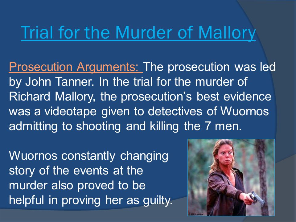 Prosecution Arguments  The prosecution was also able to use evidence from the other Wuornos murder cases in the trial of Mallory to prove her as guilty beyond reasonable doubt.