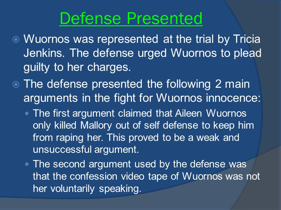 Defense Presented  Wuornos was represented at the trial by Tricia Jenkins. The defense urged Wuornos to plead guilty to her charges.  The defense pr