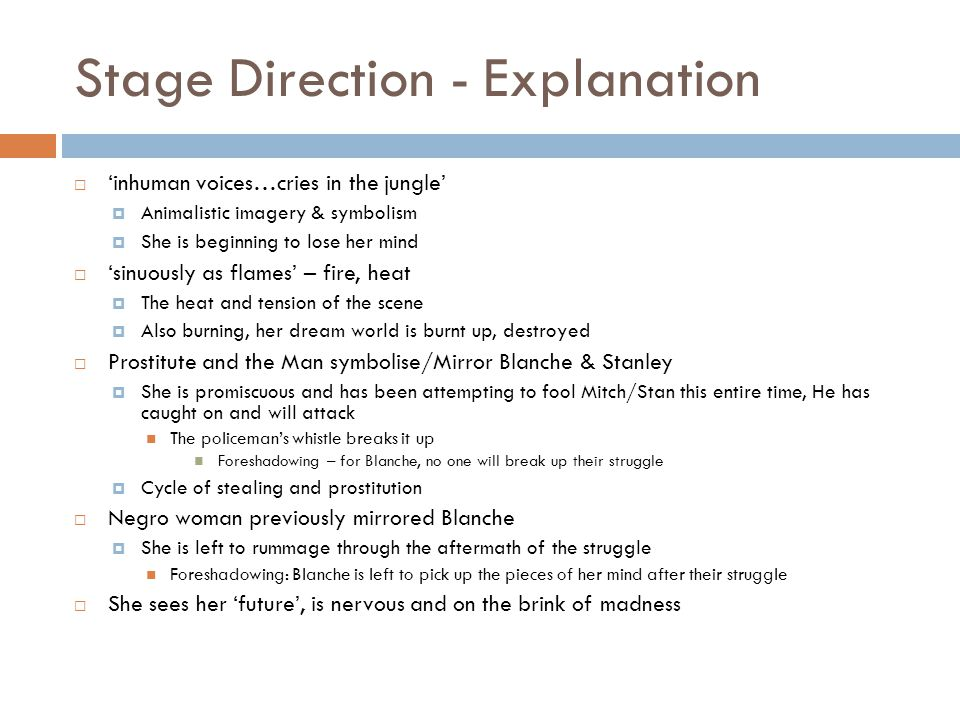 Stage Direction - Explanation  'inhuman voices…cries in the jungle'  Animalistic imagery & symbolism  She is beginning to lose her mind  'sinuously as flames' – fire, heat  The heat and tension of the scene  Also burning, her dream world is burnt up, destroyed  Prostitute and the Man symbolise/Mirror Blanche & Stanley  She is promiscuous and has been attempting to fool Mitch/Stan this entire time, He has caught on and will attack The policeman's whistle breaks it up Foreshadowing – for Blanche, no one will break up their struggle  Cycle of stealing and prostitution  Negro woman previously mirrored Blanche  She is left to rummage through the aftermath of the struggle Foreshadowing: Blanche is left to pick up the pieces of her mind after their struggle  She sees her 'future', is nervous and on the brink of madness
